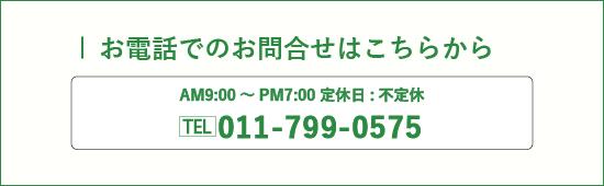 お電話でのお問合せはこちらから AM9:00〜PM7:00 定休日:不定休 TEL 011-799-0575